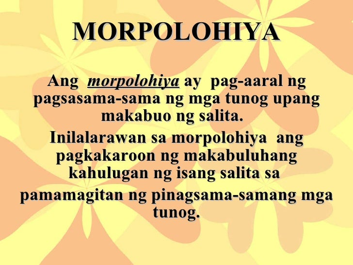 MORPOLOHIYA Ang  morpolohiya  ay  pag-aaral ng pagsasama-sama ng mga tunog upang makabuo ng salita.  Inilalarawan sa morpo...