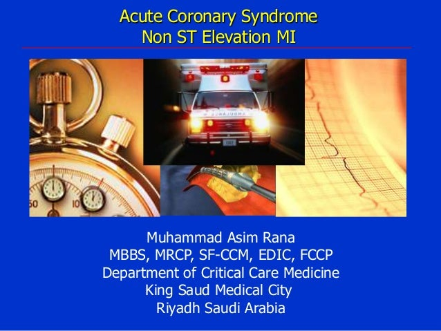 Acute Coronary Syndrome Non ST Elevation MI  Muhammad Asim Rana MBBS, MRCP, SF-CCM, EDIC, FCCP Department of Critical Care...
