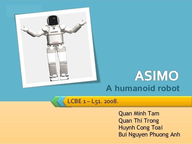 LOGO                     A humanoid robot       LCBE 1 – L51. 2008.                             Quan Minh Tam             ...