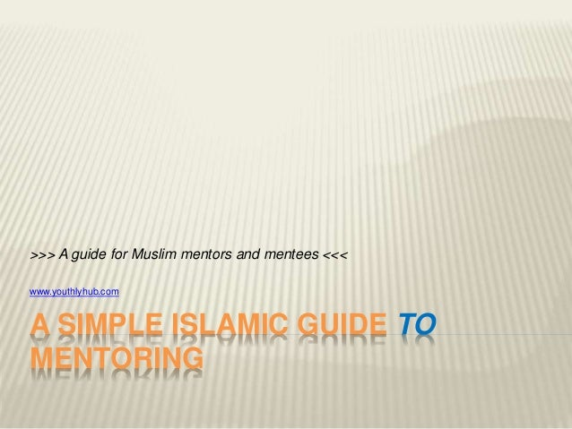 A SIMPLE ISLAMIC GUIDE TO MENTORING >>> A guide for Muslim mentors and mentees <<< www.youthlyhub.com