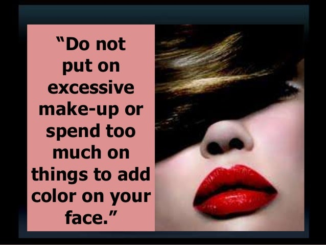 """""""Do not put on excessive make-up or spend too much on things to add color on your face."""""""