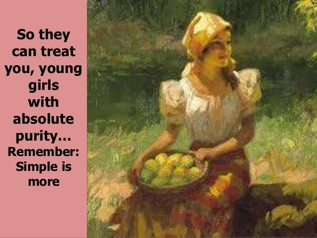 So they can treat you, young girls with absolute purity… Remember: Simple is more