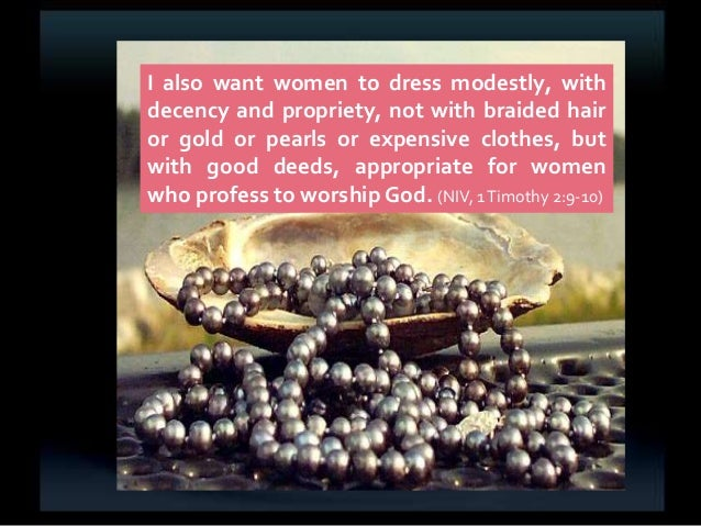 I also want women to dress modestly, with decency and propriety, not with braided hair or gold or pearls or expensive clot...