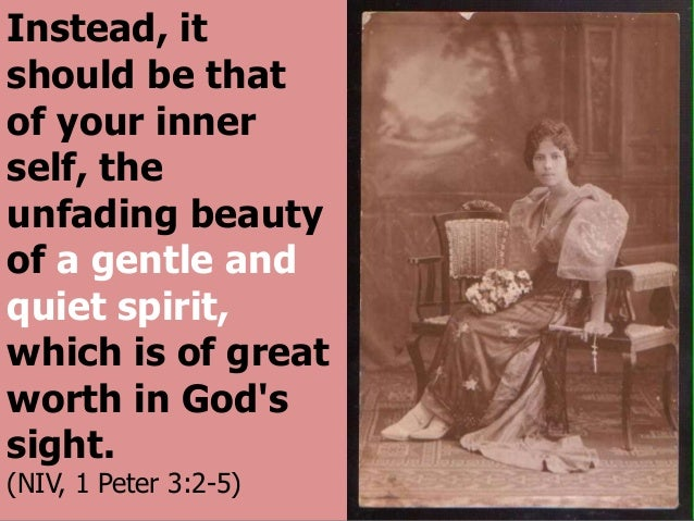 Instead, it should be that of your inner self, the unfading beauty of a gentle and quiet spirit, which is of great worth i...