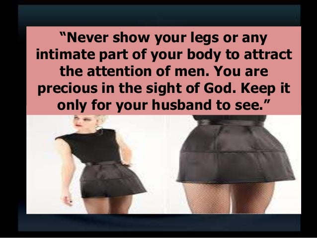 """""""Never show your legs or any intimate part of your body to attract the attention of men. You are precious in the sight of ..."""