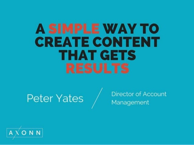 A SIMPLE WAY TO CREATE CONTENT THAT GETS RESULTS  Management  Peter Yates /  Director of Account  AKONNL