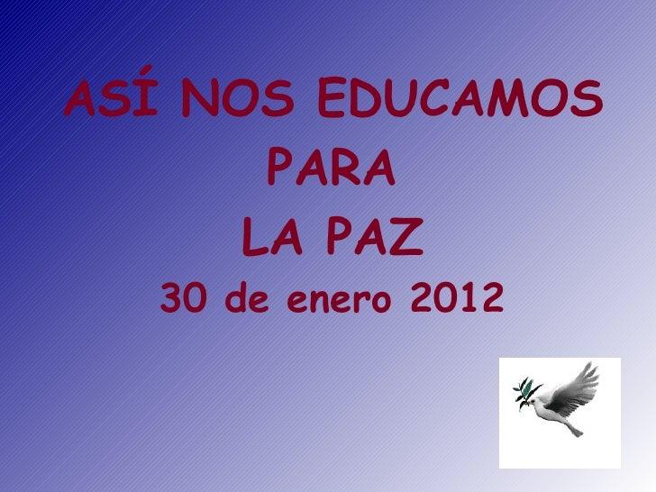 ASÍ NOS EDUCAMOS       PARA      LA PAZ  30 de enero 2012