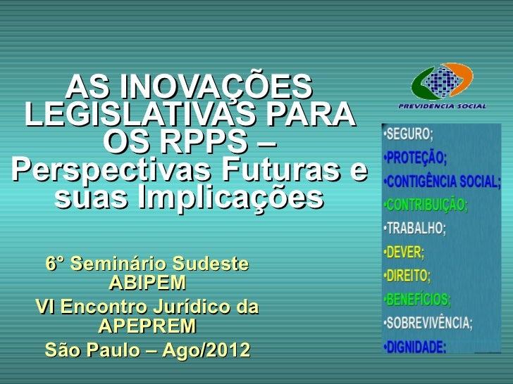 AS INOVAÇÕES LEGISLATIVAS PARA     OS RPPS –Perspectivas Futuras e  suas Implicações  6° Seminário Sudeste        ABIPEM V...