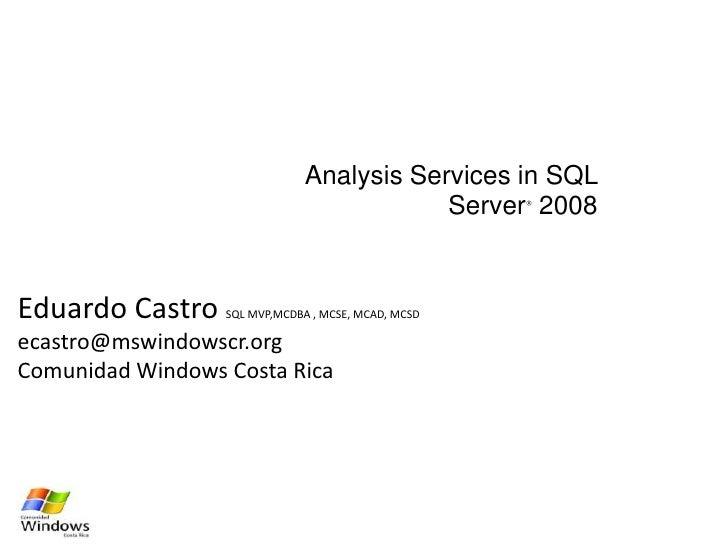 Analysis Services in SQL Server® 2008<br />Eduardo Castro SQL MVP,MCDBA , MCSE, MCAD, MCSD <br />ecastro@mswindowscr.org<b...