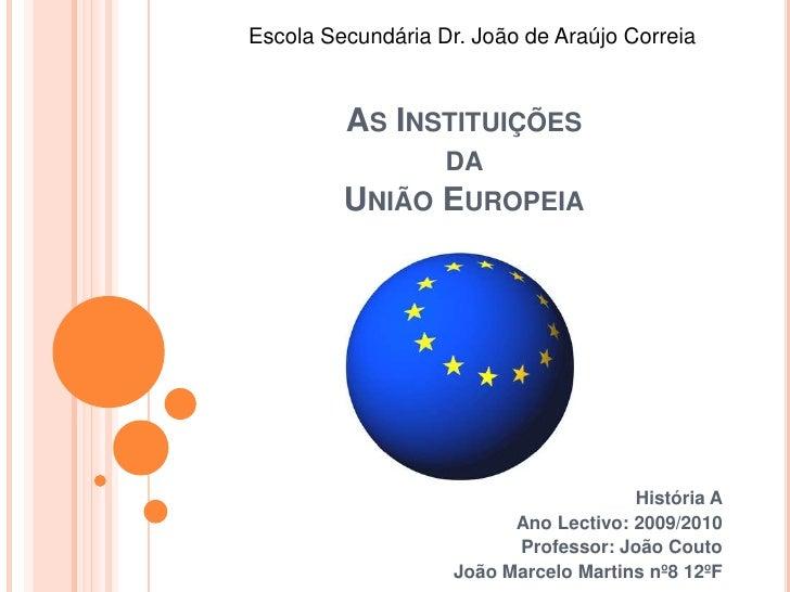 Escola Secundária Dr. João de Araújo Correia<br />As Instituições da União Europeia<br />História A<br />Ano Lectivo: 2009...