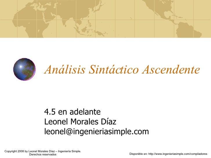 Análisis Sintáctico Ascendente 4.5 en adelante Leonel Morales Díaz [email_address] Copyright 2008 by Leonel Morales Díaz –...