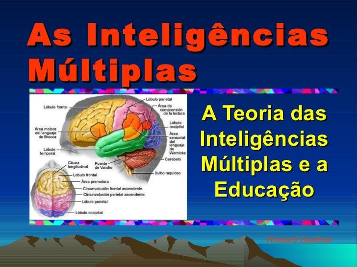 As Inteligências Múltiplas A Teoria das Inteligências Múltiplas e a Educação Howard Gardner