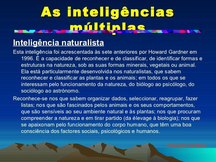As inteligências múltiplas <ul><li>Inteligência naturalista </li></ul><ul><li>Esta inteligência foi acrescentada às sete a...
