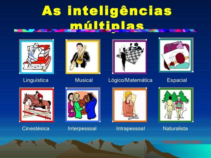 As inteligências múltiplas Howard Gardner Linguística Lógico/Matemática Musical Espacial Cinestésica Interpessoal Intrapes...