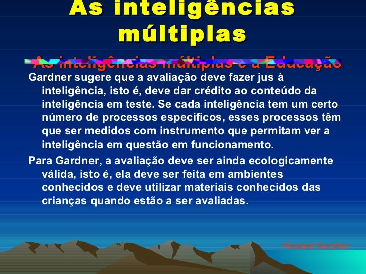 As inteligências múltiplas   As inteligências múltiplas e a Educação <ul><li>Gardner sugere que a avaliação deve fazer jus...