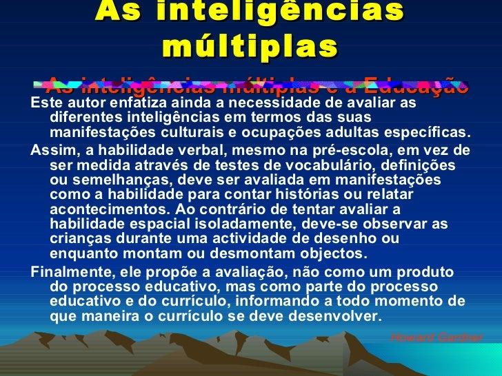 As inteligências múltiplas   As inteligências múltiplas e a Educação <ul><li>Este autor enfatiza ainda a necessidade de av...