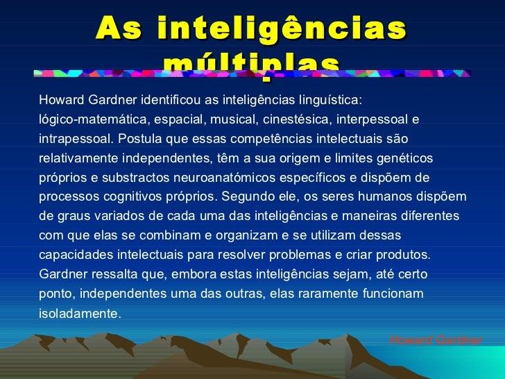 As inteligências múltiplas <ul><li>Howard Gardner identificou as inteligências linguística: </li></ul><ul><li>lógico-matem...