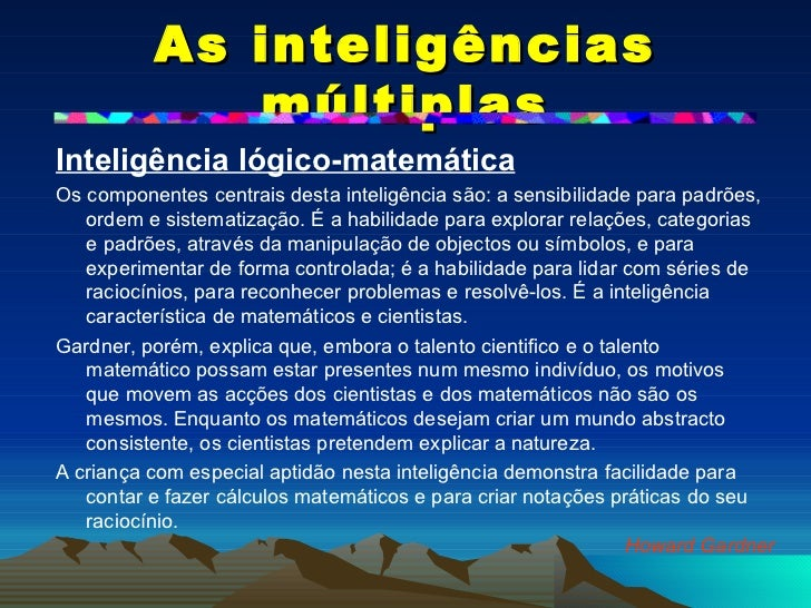 As inteligências múltiplas <ul><li>Inteligência lógico-matemática   </li></ul><ul><li>Os componentes centrais desta inteli...