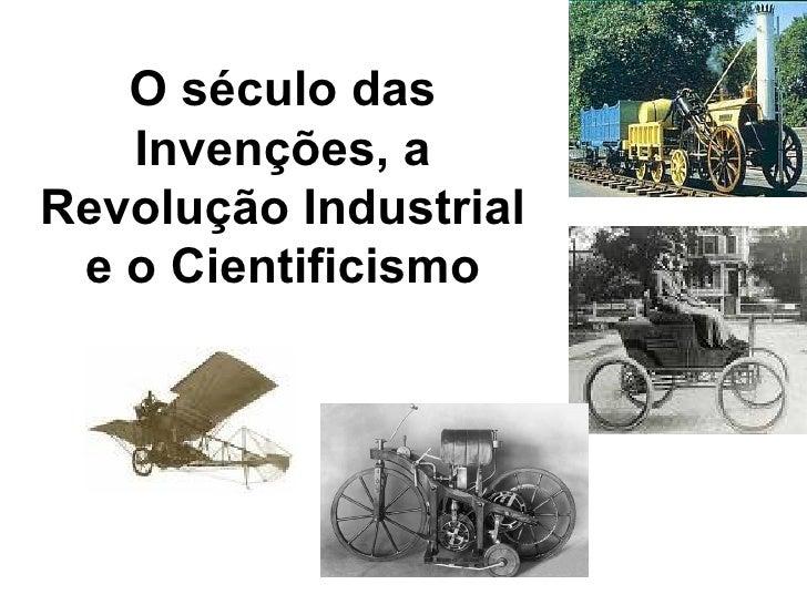 O século das    Invenções, a Revolução Industrial  e o Cientificismo