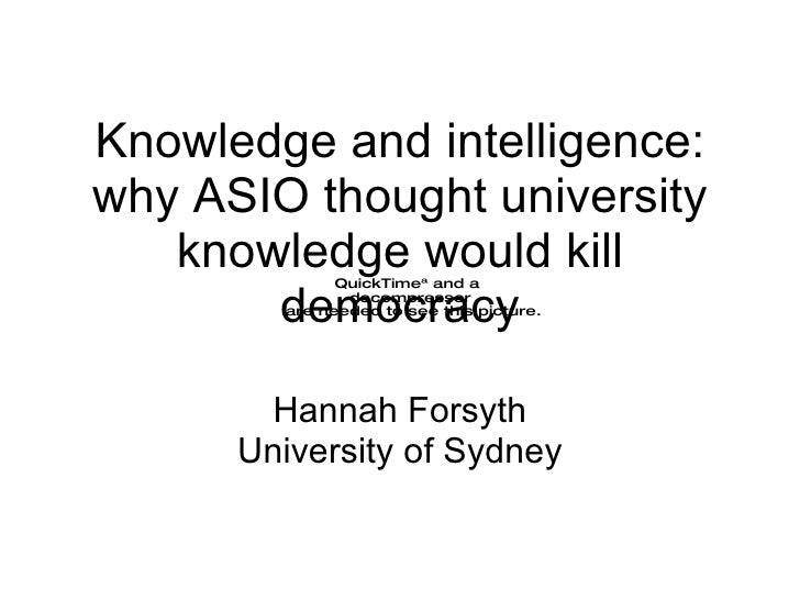 Knowledge and intelligence: why ASIO thought university knowledge would kill democracy Hannah Forsyth University of Sydney