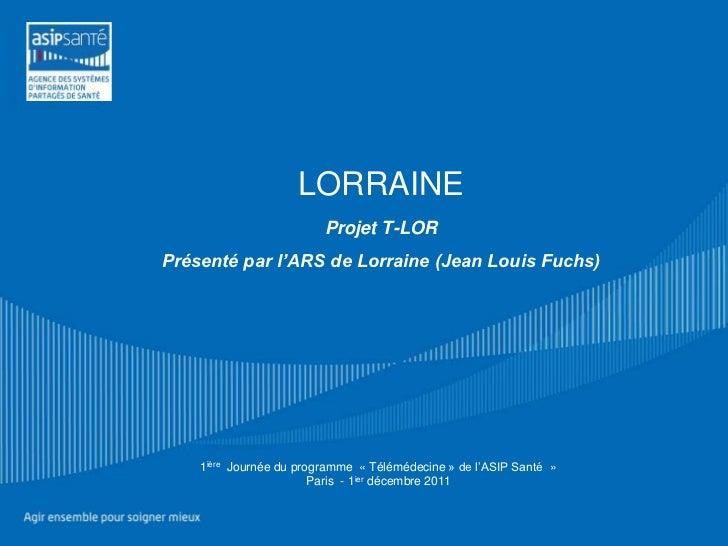 LORRAINE                         Projet T-LORPrésenté par l'ARS de Lorraine (Jean Louis Fuchs)    1ière Journée du program...