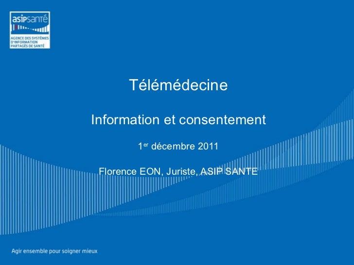 Télémédecine Information et consentement 1 er  décembre 2011 Florence EON, Juriste, ASIP SANTE