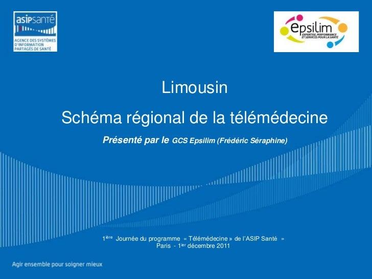 LimousinSchéma régional de la télémédecine     Présenté par le GCS Epsilim (Frédéric Séraphine)     1ière Journée du progr...