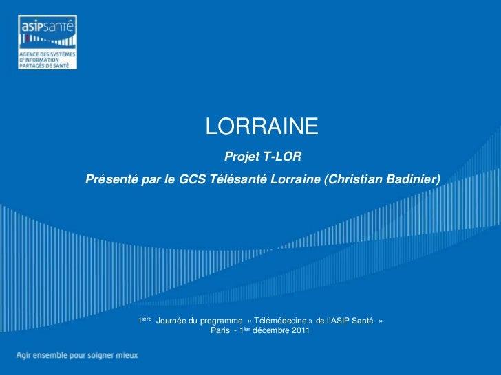 LORRAINE                             Projet T-LORPrésenté par le GCS Télésanté Lorraine (Christian Badinier)        1ière ...