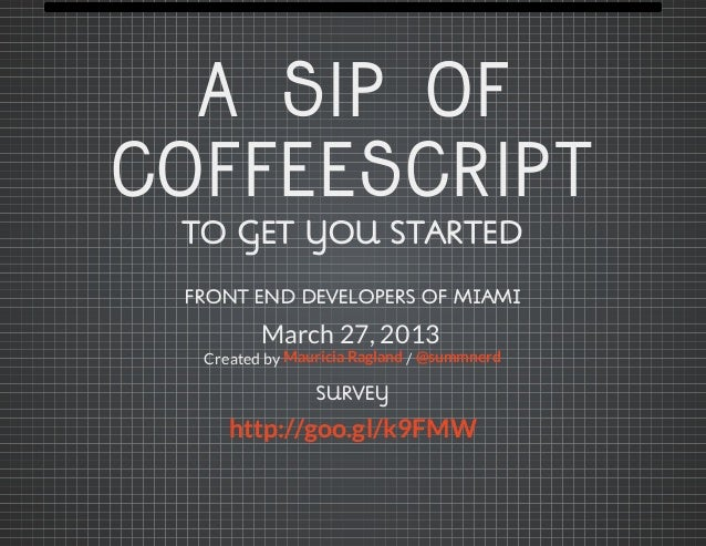 A SIP OFCOFFEESCRIPT TO GET YOU STARTED FRONT END DEVELOPERS OF MIAMI         March 27, 2013  Created by Mauricia Ragland ...