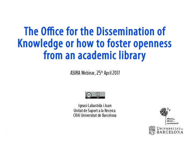 TheOfficefortheDisseminationofKnowledgeorhowtofoster opennessfromanacademiclibrary 25th April2017 CCBYIgnasiLabastidaiJuan...