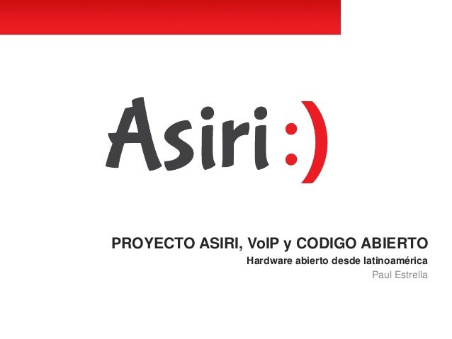 PROYECTO ASIRI, VoIP y CODIGO ABIERTO Hardware abierto desde latinoamérica Paul Estrella
