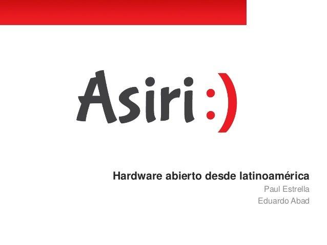 Hardware abierto desde latinoamérica Paul Estrella Eduardo Abad