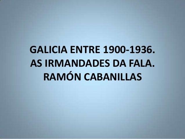 GALICIA ENTRE 1900-1936.AS IRMANDADES DA FALA.  RAMÓN CABANILLAS