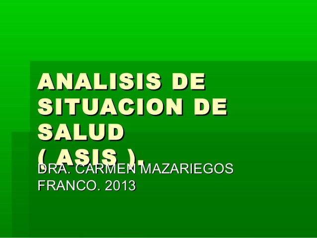 ANALISIS DESITUACION DESALUD( ASIS ).MAZARIEGOSDRA. CARMENFRANCO. 2013