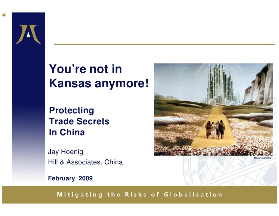You're not in Kansas anymore!  Protecting Trade Secrets In China  Jay Hoenig                            MGM Studios Hill &...