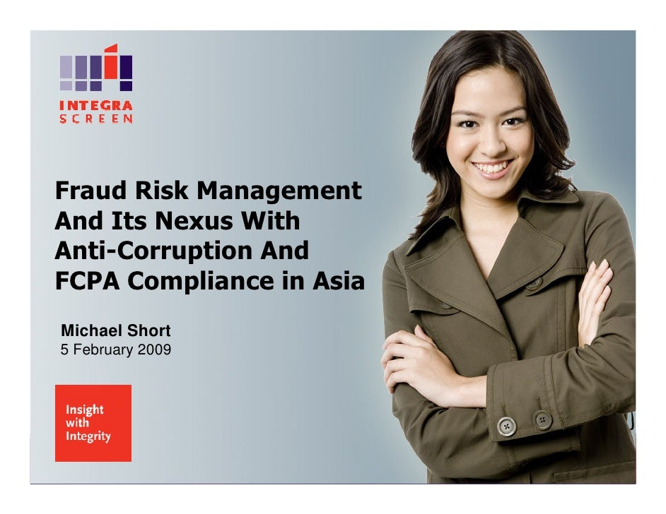 Fraud Risk Management And Its Nexus With Anti-Corruption And FCPA Compliance in Asia Michael Short 5 February 2009