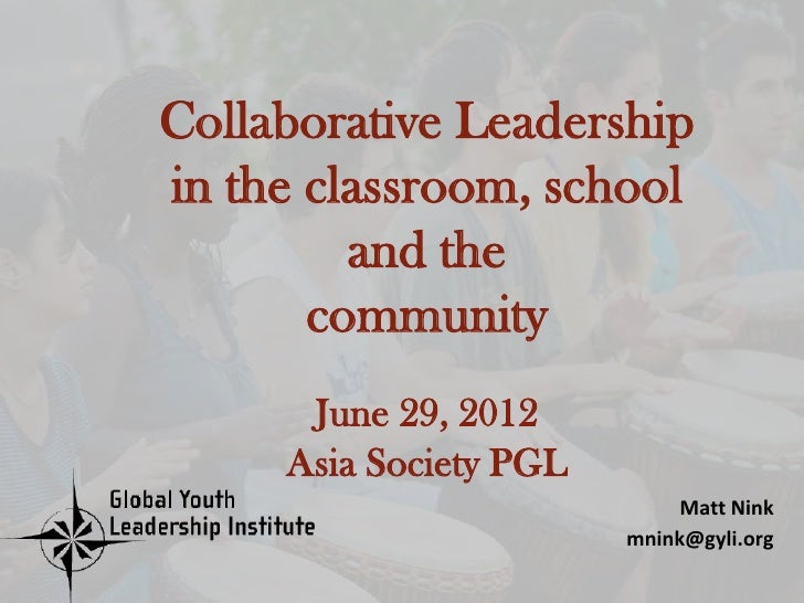 Collaborative Leadershipin the classroom, school         and the       community      June 29, 2012     Asia Society PGL  ...