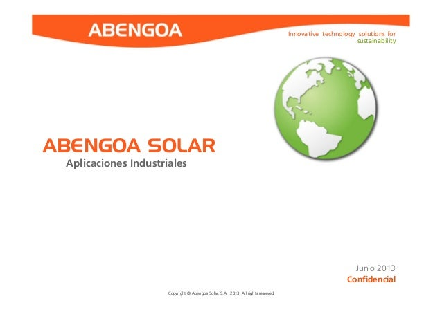 Innovative technology solutions for sustainability Copyright © Abengoa Solar, S.A. 2013. All rights reservedCopyright © Ab...
