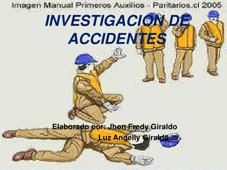 INVESTIGACION DE ACCIDENTES<br />Elaborado por: Jhon Fredy Giraldo <br />                  Luz Angelly Giraldo<br />