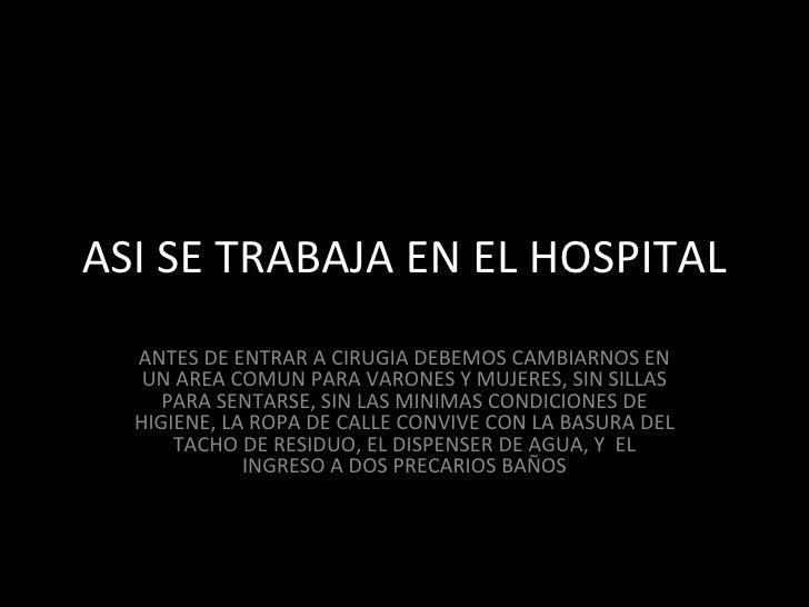 ASI SE TRABAJA EN EL HOSPITAL ANTES DE ENTRAR A CIRUGIA DEBEMOS CAMBIARNOS EN UN AREA COMUN PARA VARONES Y MUJERES, SIN SI...