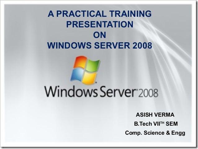A PRACTICAL TRAINING PRESENTATION ON WINDOWS SERVER 2008 ASISH VERMA B.Tech VIITH SEM Comp. Science & Engg