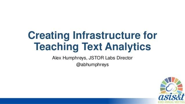 Creating Infrastructure for Teaching Text Analytics Alex Humphreys, JSTOR Labs Director @abhumphreys
