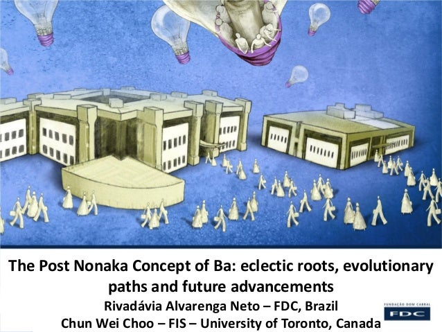 The Post Nonaka Concept of Ba: eclectic roots, evolutionary paths and future advancements Rivadávia Alvarenga Neto – FDC, ...