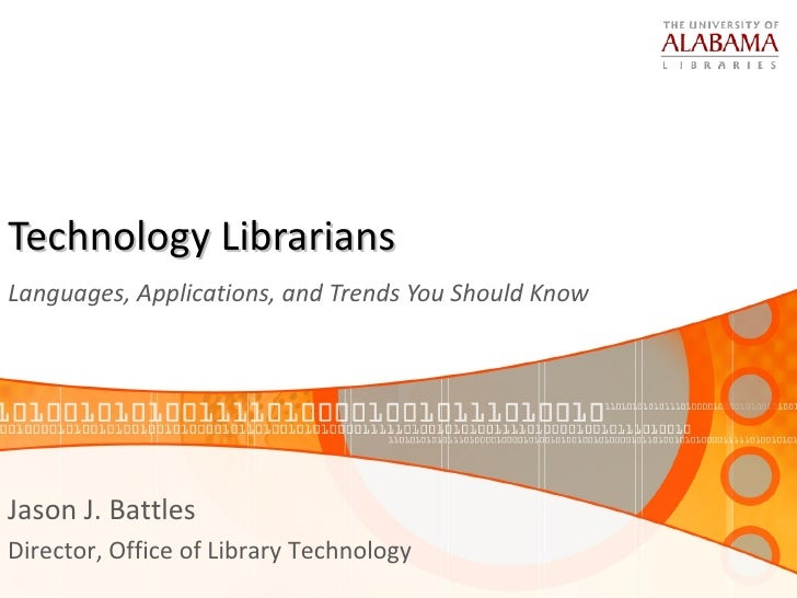 Technology Librarians  Languages, Applications, and Trends You Should Know  Jason J. Battles Director, Office of Library T...