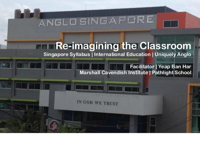 Re-imagining the Classroom Singapore Syllabus | International Education | Uniquely Anglo Facilitator | Yeap Ban Har Marsha...