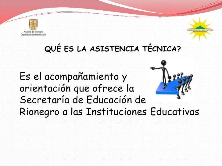 QUÉ ES LA ASISTENCIA TÉCNICA?Es el acompañamiento yorientación que ofrece laSecretaría de Educación deRionegro a las Insti...