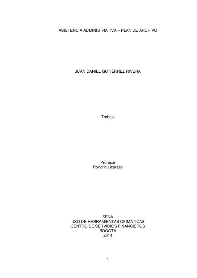 1 ASISTENCIA ADMINISTRATIVA – PLAN DE ARCHIVO JUAN DANIEL GUTIÉRREZ RIVERA Trabajo Profesor Rodolfo Lizarazo SENA USO DE H...