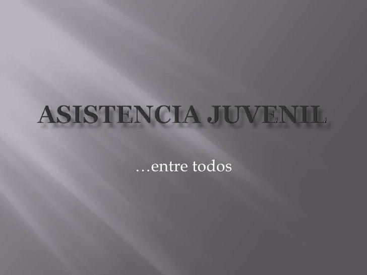 Asistencia Juvenil <br />…entre todos<br />
