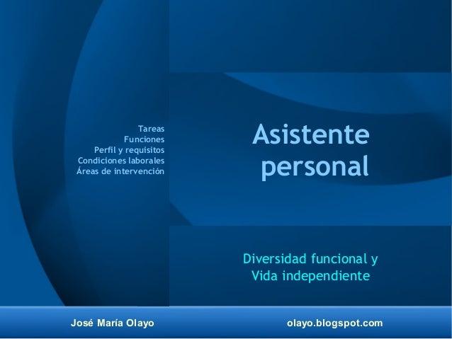 José María Olayo olayo.blogspot.com Asistente personal Diversidad funcional y Vida independiente Tareas Funciones Perfil y...