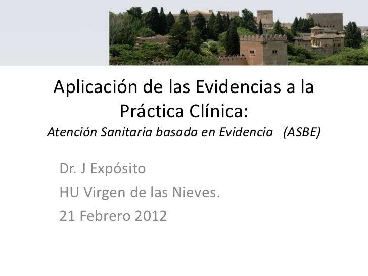 Aplicación de las Evidencias a la         Práctica Clínica:Atención Sanitaria basada en Evidencia (ASBE) Dr. J Expósito HU...